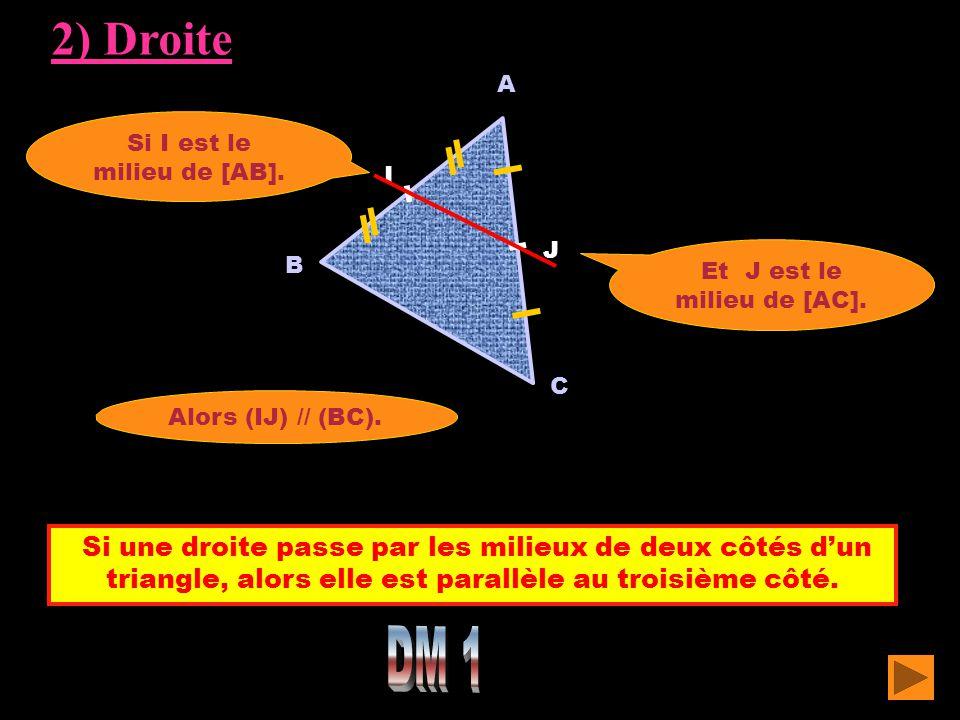 2) Droite A. Si I est le milieu de [AB]. I. J. Et J est le milieu de [AC]. B. C. Alors (IJ) // (BC).